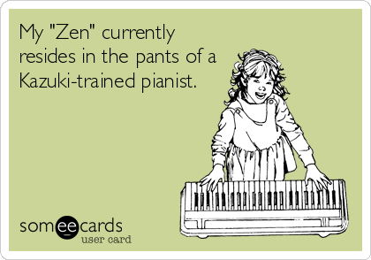 """My """"Zen"""" currently resides in the pants of a  Kazuki-trained pianist."""