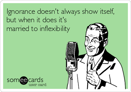 Ignorance doesn't always show itself, but when it does it's married to inflexibility
