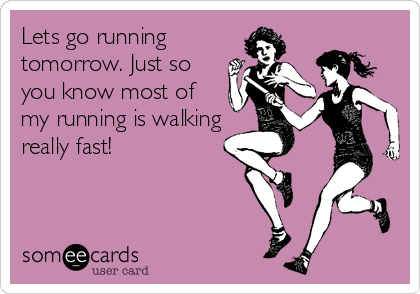 Lets go running tomorrow. Just so you know most of my running is walking really fast!