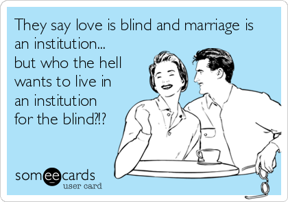 They say love is blind and marriage is an institution... but who the hell wants to live in an institution for the blind?!?