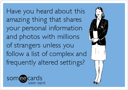 Have you heard about this  amazing thing that shares your personal information  and photos with millions   of strangers unless you follow a list o