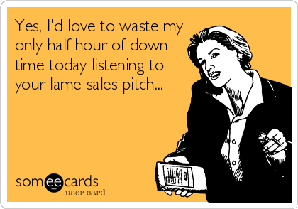 Yes, I'd love to waste my only half hour of down time today listening to your lame sales pitch...