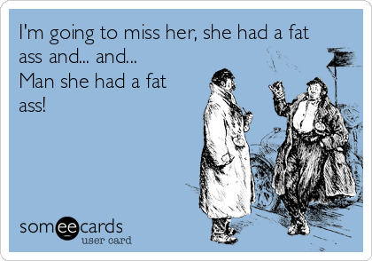 I'm going to miss her, she had a fat ass and... and... Man she had a fat ass!