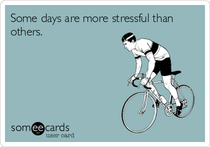 Some days are more stressful than others.