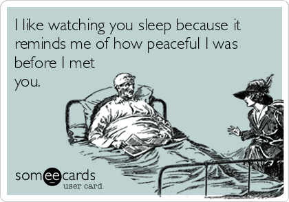 I like watching you sleep because it reminds me of how peaceful I was before I met you.