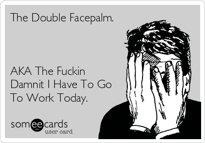 The Double Facepalm.    AKA The Fuckin Damnit I Have To Go To Work Today.