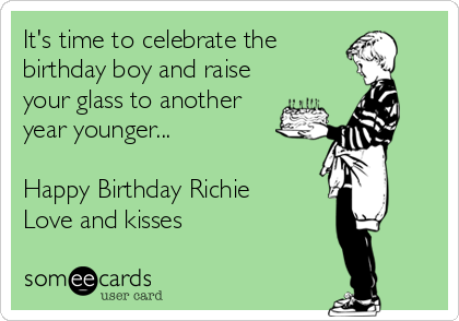 It's time to celebrate the birthday boy and raise your glass to another year younger...  Happy Birthday Richie Love and kisses