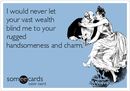 I would never let your vast wealth blind me to your rugged handsomeness and charm.