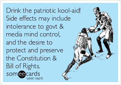 Drink the patriotic kool-aid!  Side effects may include intolerance to govt & media mind control, and the desire to protect and preserve th