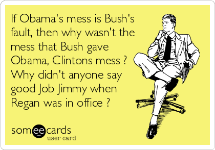 If Obama's mess is Bush's fault, then why wasn't the mess that Bush gave Obama, Clintons mess ? Why didn't anyone say good Job Jimmy when Regan was in office ?