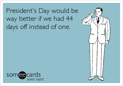 President's Day would be way better if we had 44 days off instead of one.
