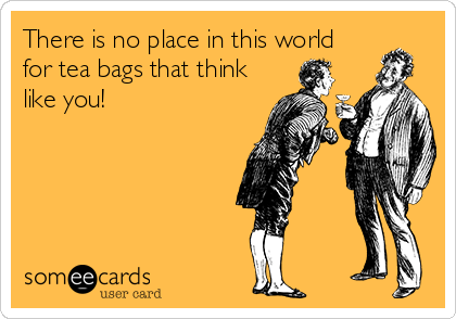 There is no place in this world for tea bags that think like you!