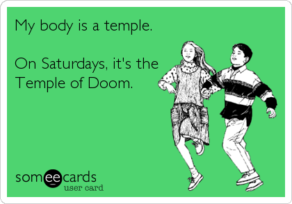 My body is a temple.  On Saturdays, it's the Temple of Doom.