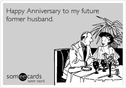 Happy Anniversary to my future former husband.
