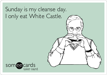 Sunday is my cleanse day. I only eat White Castle.