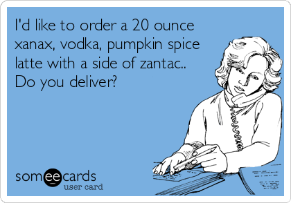 I'd like to order a 20 ounce xanax, vodka, pumpkin spice latte with a side of zantac.. Do you deliver?