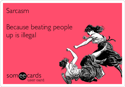 Sarcasm  Because beating people up is illegal