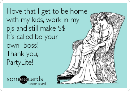 I love that I get to be home with my kids, work in my pjs and still make $$ It's called be your own  boss! Thank you, PartyLite!