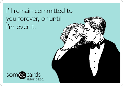 I'll remain committed to you forever, or until I'm over it.