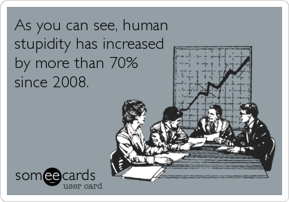 As you can see, human stupidity has increased by more than 70% since 2008.