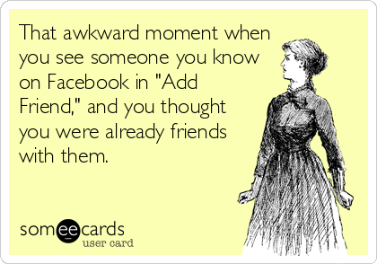 "That awkward moment when you see someone you know on Facebook in ""Add Friend,"" and you thought you were already friends with them."