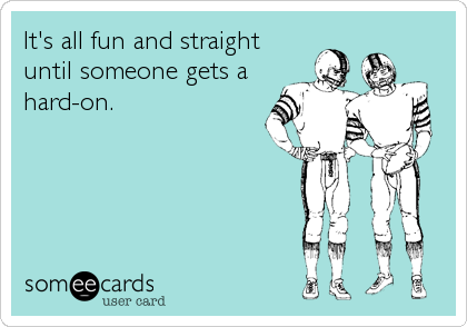 It's all fun and straight  until someone gets a hard-on.