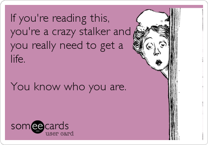 If you're reading this, you're a crazy stalker and you really need to get a life.  You know who you are.