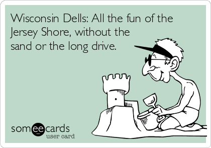 Wisconsin Dells: All the fun of the Jersey Shore, without the sand or the long drive.
