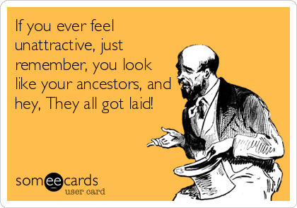 If you ever feel unattractive, just remember, you look like your ancestors, and hey, They all got laid!