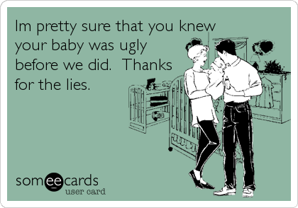 Im pretty sure that you knew your baby was ugly before we did.  Thanks for the lies.