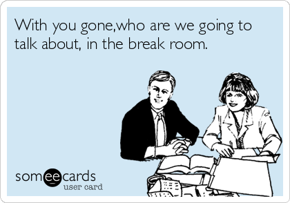 With you gone,who are we going to talk about, in the break room.