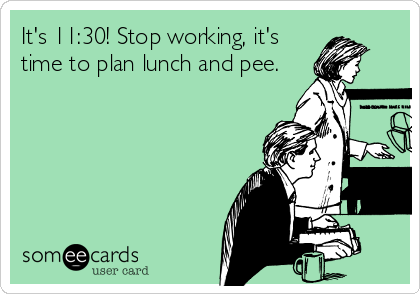 It's 11:30! Stop working, it's time to plan lunch and pee.