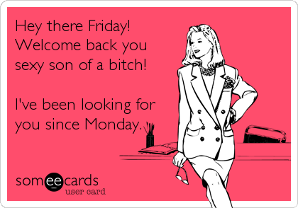 Hey there Friday!