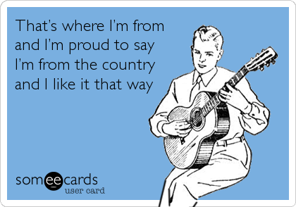 That's where I'm from and I'm proud to say I'm from the country and I like it that way