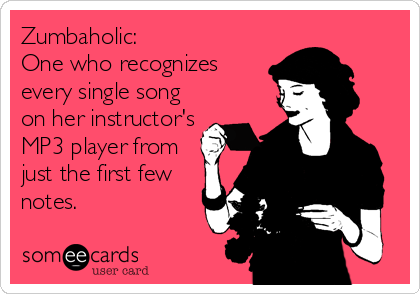 Zumbaholic: One who recognizes every single song on her instructor's MP3 player from just the first few notes.