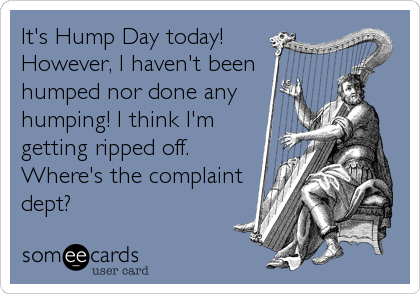 It's Hump Day today! However, I haven't been humped nor done any humping! I think I'm getting ripped off. Where's the complaint dept?