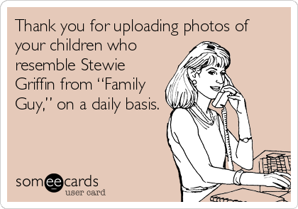 "Thank you for uploading photos of your children who resemble Stewie Griffin from ""Family Guy,"" on a daily basis."