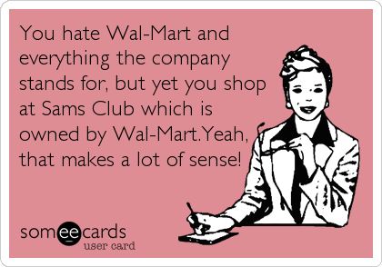 You hate Wal-Mart and everything the company stands for, but yet you shop  at Sams Club which is owned by Wal-Mart.Yeah, that makes a lot of s
