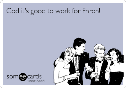 God it's good to work for Enron!