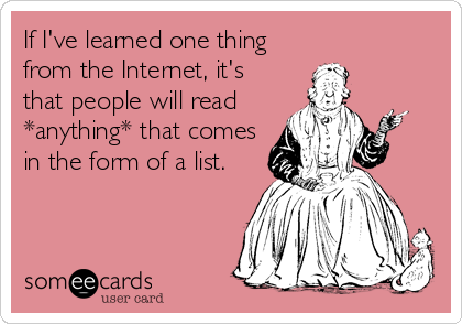 If I've learned one thing from the Internet, it's that people will read *anything* that comes in the form of a list.