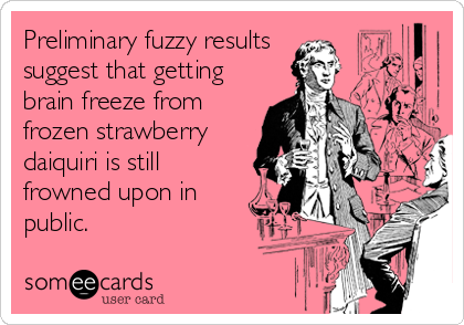 Preliminary fuzzy results  suggest that getting brain freeze from frozen strawberry daiquiri is still frowned upon in public.
