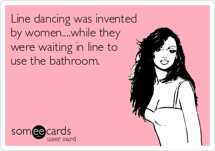 Line dancing was invented by women....while they were waiting in line to use the bathroom.