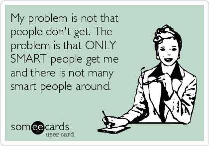 My problem is not that people don't get. The problem is that ONLY SMART people get me and there is not many smart people around.