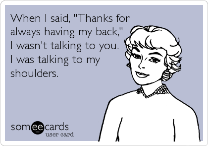 "When I said, ""Thanks for always having my back,"" I wasn't talking to you. I was talking to my shoulders."