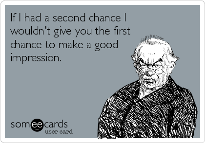 If I had a second chance I     wouldn't give you the first chance to make a good impression.