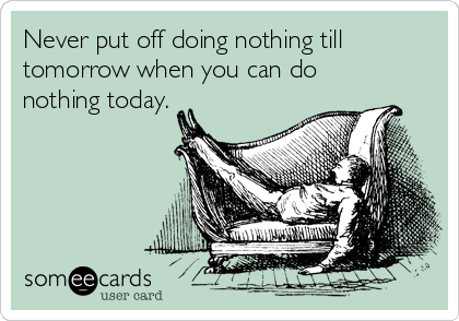 Never put off doing nothing till tomorrow when you can do nothing today.
