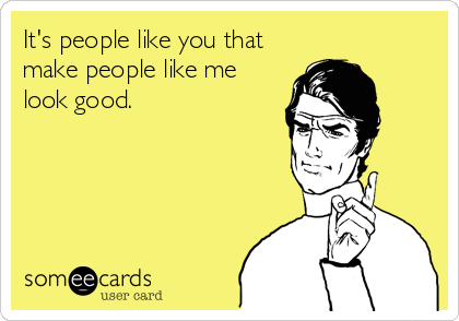 It's people like you that make people like me look good.