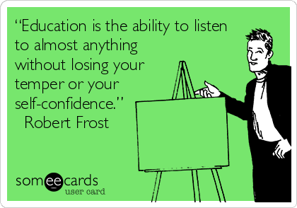 """Education is the ability to listen to almost anything without losing your temper or your self-confidence.""  ? Robert Frost"