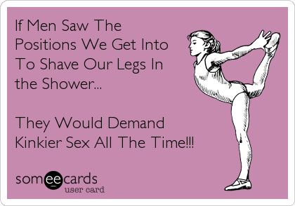 If Men Saw The  Positions We Get Into To Shave Our Legs In  the Shower...  They Would Demand  Kinkier Sex All The Time!!!