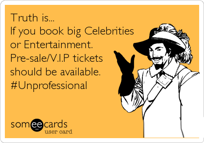Truth is... If you book big Celebrities or Entertainment.  Pre-sale/V.I.P tickets  should be available. #Unprofessional
